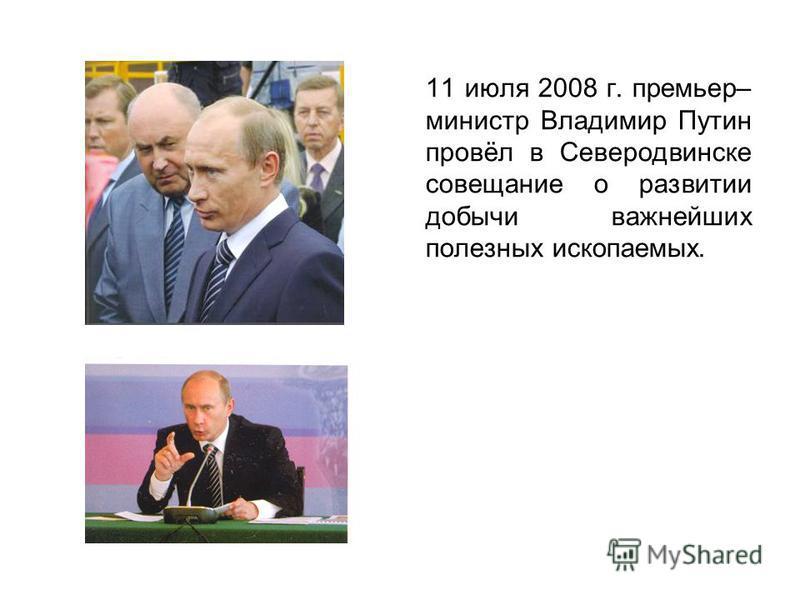 11 июля 2008 г. премьер– министр Владимир Путин провёл в Северодвинске совещание о развитии добычи важнейших полезных ископаемых.