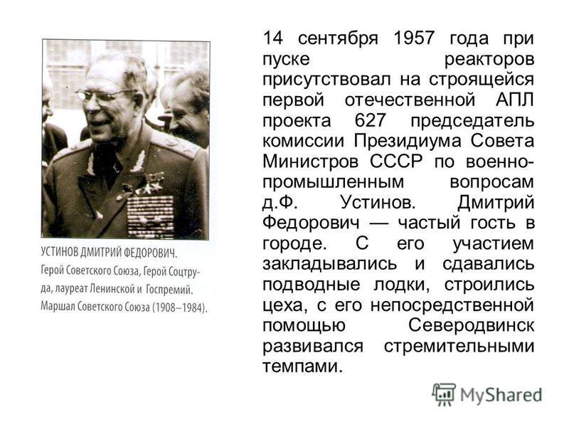 14 сентября 1957 года при пуске реакторов присутствовал на строящейся первой отечественной АПЛ проекта 627 председатель комиссии Президиума Совета Министров СССР по военно- промышленным вопросам д.Ф. Устинов. Дмитрий Федорович частый гость в городе.