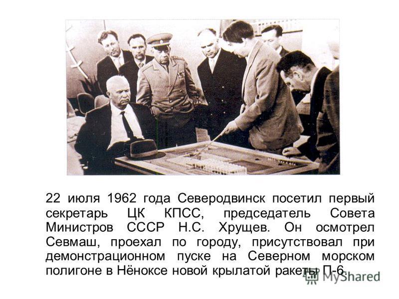 22 июля 1962 года Северодвинск посетил первый секретарь ЦК КПСС, председатель Совета Министров СССР Н.С. Хрущев. Он осмотрел Севмаш, проехал по городу, присутствовал при демонстрационном пуске на Северном морском полигоне в Нёноксе новой крылатой рак