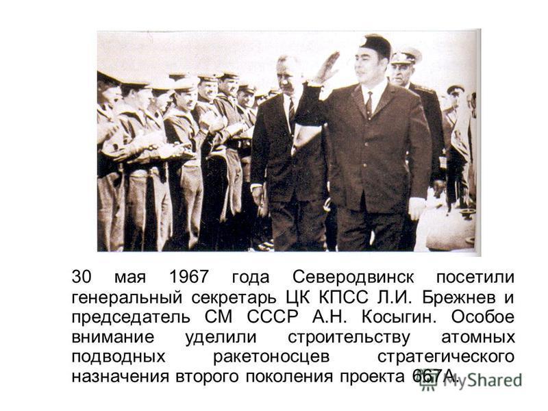 30 мая 1967 года Северодвинск посетили генеральный секретарь ЦК КПСС Л.И. Брежнев и председатель СМ СССР А.Н. Косыгин. Особое внимание уделили строительству атомных подводных ракетоносцев стратегического назначения второго поколения проекта 667А.