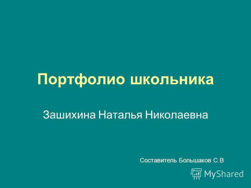 Портфолио школьника Зашихина Наталья Николаевна Составитель Большаков С.В
