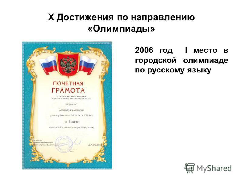 X Достижения по направлению «Олимпиады» 2006 год I место в городской олимпиаде по русскому языку
