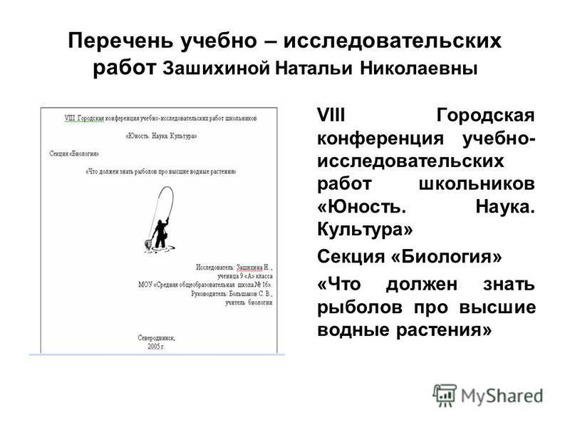 Перечень учебно – исследовательских работ Зашихиной Натальи Николаевны VIII Городская конференция учебно- исследовательских работ школьников «Юность. Наука. Культура» Секция «Биология» «Что должен знать рыболов про высшие водные растения»