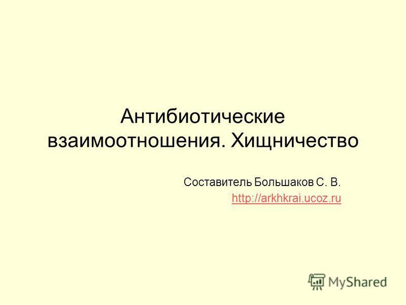 Антибиотические взаимоотношения. Хищничество Составитель Большаков С. В. http://arkhkrai.ucoz.ru
