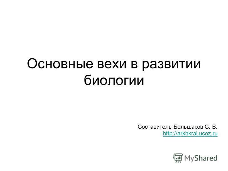 Основные вехи в развитии биологии Составитель Большаков С. В. http://arkhkrai.ucoz.ru
