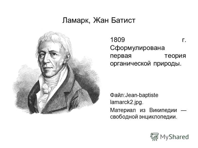 Ламарк, Жан Батист 1809 г. Сформулирована первая теория органической природы. Файл:Jean-baptiste lamarck2.jpg. Материал из Википедии свободной энциклопедии.