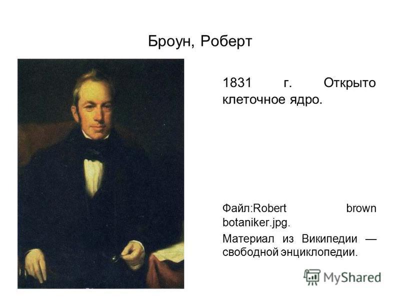 Броун, Роберт 1831 г. Открыто клеточное ядро. Файл:Robert brown botaniker.jpg. Материал из Википедии свободной энциклопедии.