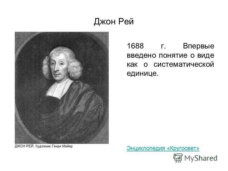 Джон Рей 1688 г. Впервые введено понятие о виде как о систематической единице. Энциклопедия «Кругосвет»