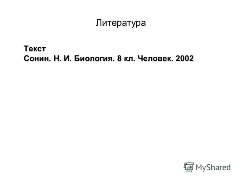 Литература Текст Сонин. Н. И. Биология. 8 кл. Человек. 2002