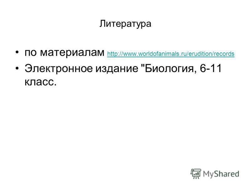 Литература по материалам http://www.worldofanimals.ru/erudition/records http://www.worldofanimals.ru/erudition/records Электронное издание Биология, 6-11 класс.