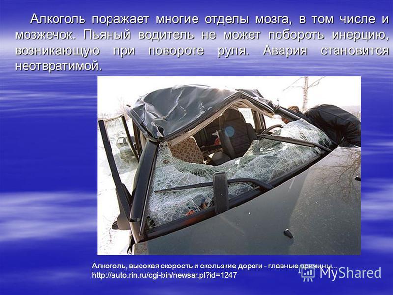 Алкоголь поражает многие отделы мозга, в том числе и мозжечок. Пьяный водитель не может побороть инерцию, возникающую при повороте руля. Авария становится неотвратимой. Алкоголь, высокая скорость и скользкие дороги - главные причины... http://auto.ri