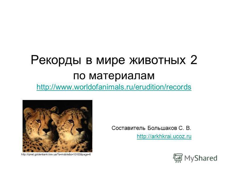 Рекорды в мире животных 2 по материалам http://www.worldofanimals.ru/erudition/records http://www.worldofanimals.ru/erudition/records Составитель Большаков С. В. http://arkhkrai.ucoz.ru http://ipnet.goldenbank.kiev.ua/?s=mobile&c=10153&page=6