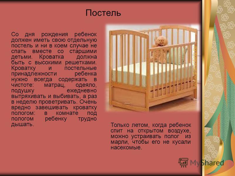 Со дня рождения ребенок должен иметь свою отдельную постель и ни в коем случае не спать вместе со старшими детьми. Кроватка должна быть с высокими решетками. Кроватку и постельные принадлежности ребенка нужно всегда содержать в чистоте: матрац, одеял