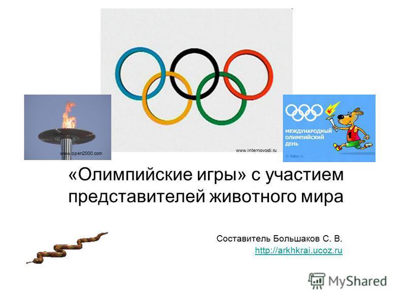 Составитель Большаков С. В. http://arkhkrai.ucoz.ru «Олимпийские игры» с участием представителей животного мира www.internovosti.ru www.open2000.com