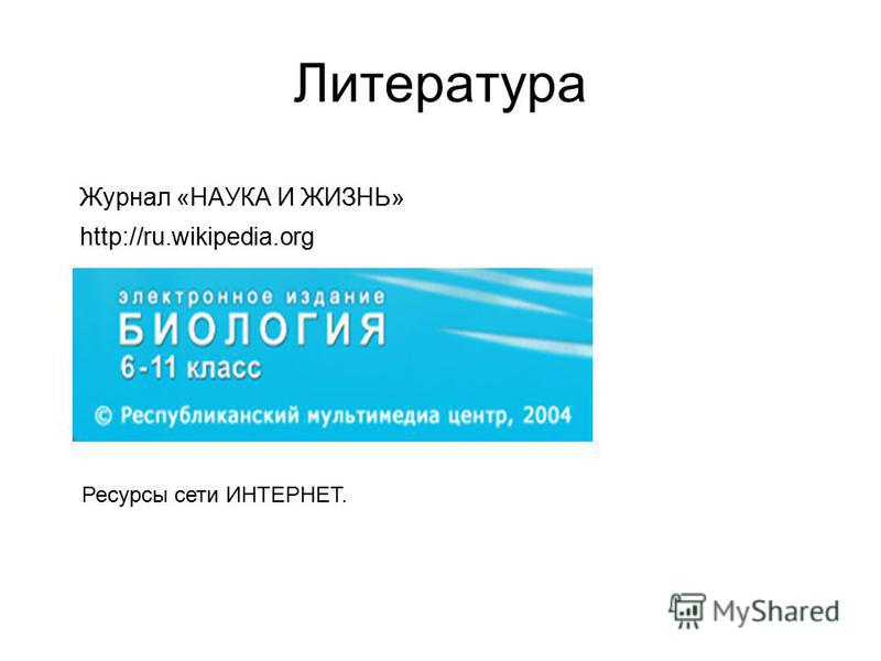 Литература Журнал «НАУКА И ЖИЗНЬ» http://ru.wikipedia.org Ресурсы сети ИНТЕРНЕТ.