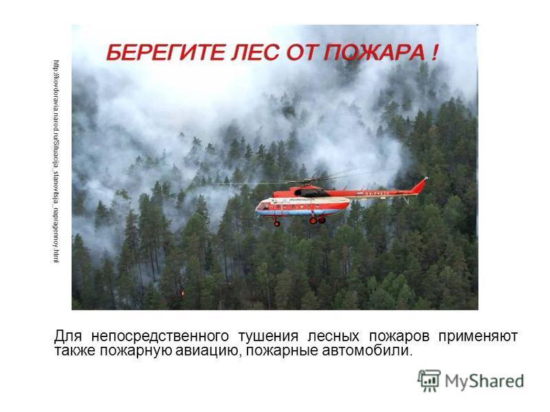 Для непосредственного тушения лесных пожаров применяют также пожарную авиацию, пожарные автомобили. http://kovdoravia.narod.ru/Situacija_stanovitsja_napragennoy.html