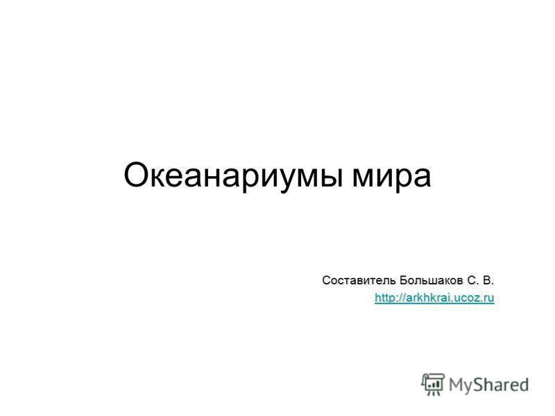 Океанариумы мира Составитель Большаков С. В. http://arkhkrai.ucoz.ru