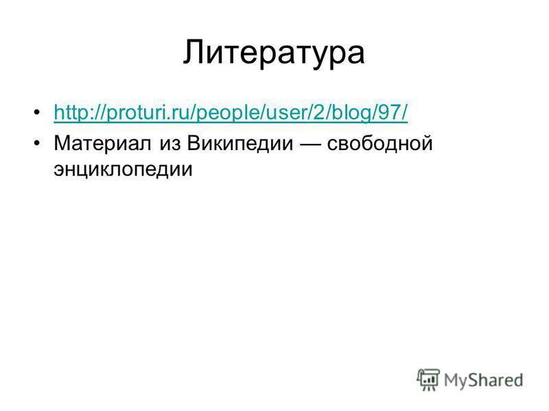 Литература http://proturi.ru/people/user/2/blog/97/ Материал из Википедии свободной энциклопедии