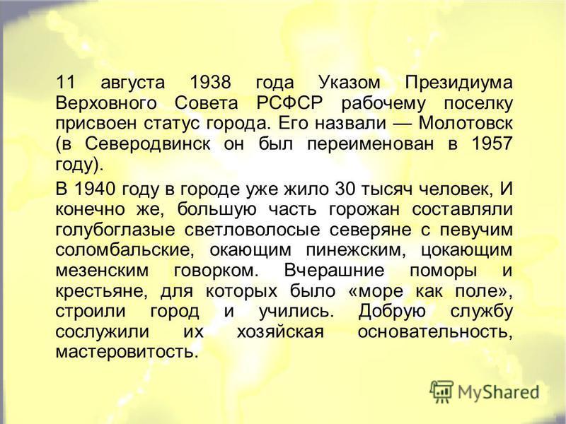 11 августа 1938 года Указом Президиума Верховного Совета РСФСР рабочему поселку присвоен статус города. Его назвали Молотовск (в Северодвинск он был переименован в 1957 году). В 1940 году в городе уже жило 30 тысяч человек, И конечно же, большую част