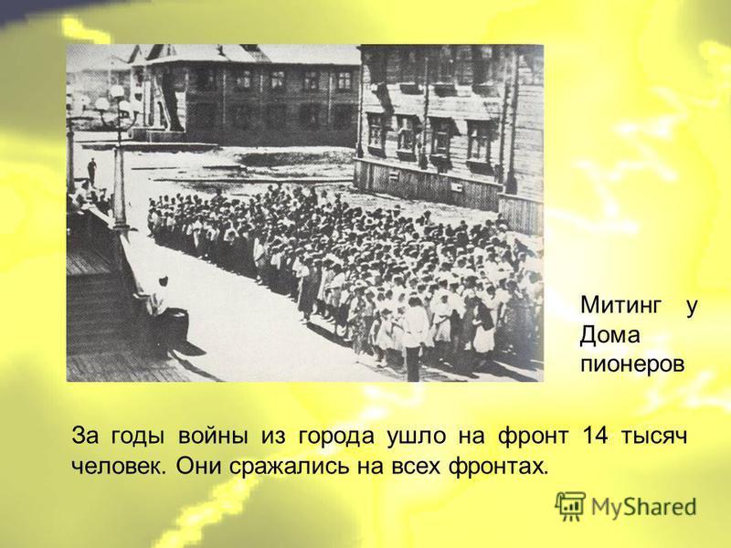 За годы войны из города ушло на фронт 14 тысяч человек. Они сражались на всех фронтах. Митинг у Дома пионеров
