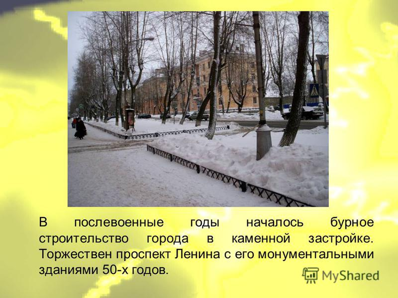 В послевоенные годы началось бурное строительство города в каменной застройке. Торжествен проспект Ленина с его монументальными зданиями 50-х годов.