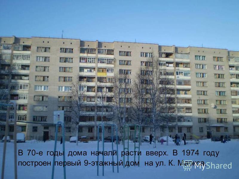 В 70-е годы дома начали расти вверх. В 1974 году построен первый 9-этажный дом на ул. К. Маркса.