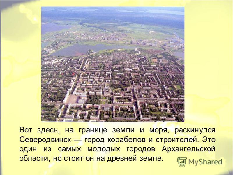 Вот здесь, на границе земли и моря, раскинулся Северодвинск город корабелов и строителей. Это один из самых молодых городов Архангельской области, но стоит он на древней земле.