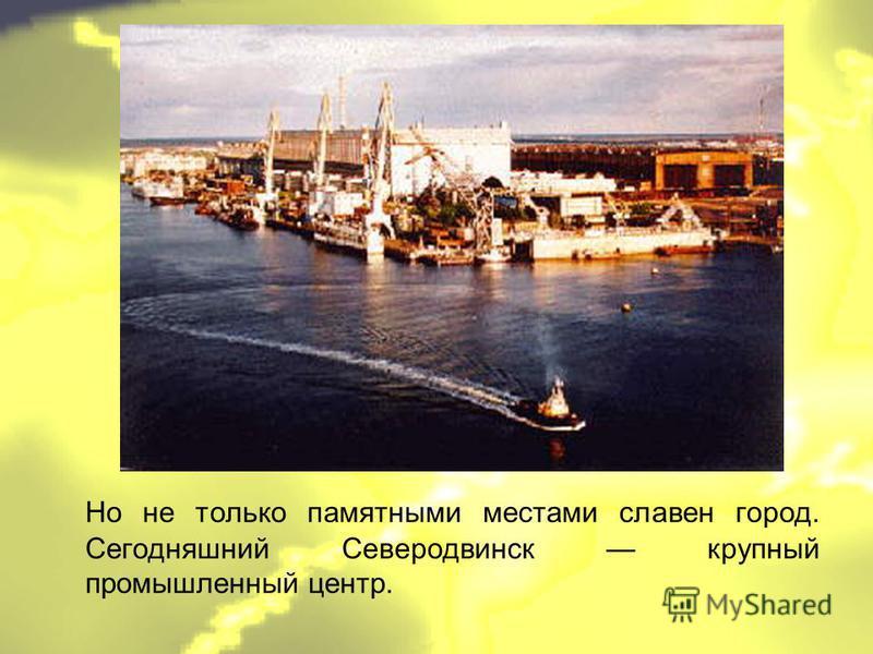 Но не только памятными местами славен город. Сегодняшний Северодвинск крупный промышленный центр.