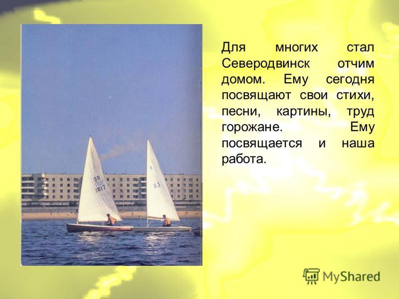 Для многих стал Северодвинск отчим домом. Ему сегодня посвящают свои стихи, песни, картины, труд горожане. Ему посвящается и наша работа.