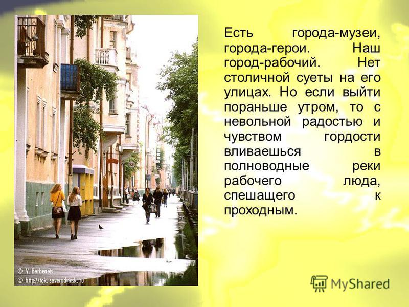 Есть города-музеи, города-герои. Наш город-рабочий. Нет столичной суеты на его улицах. Но если выйти пораньше утром, то с невольной радостью и чувством гордости вливаешься в полноводные реки рабочего люда, спешащего к проходным.