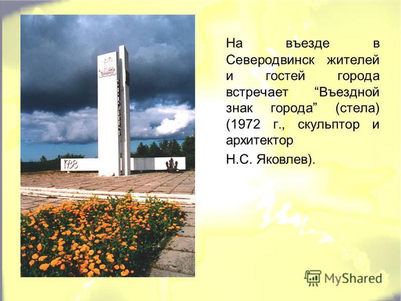 На въезде в Северодвинск жителей и гостей города встречает Въездной знак города (стела) (1972 г., скульптор и архитектор Н.С. Яковлев).