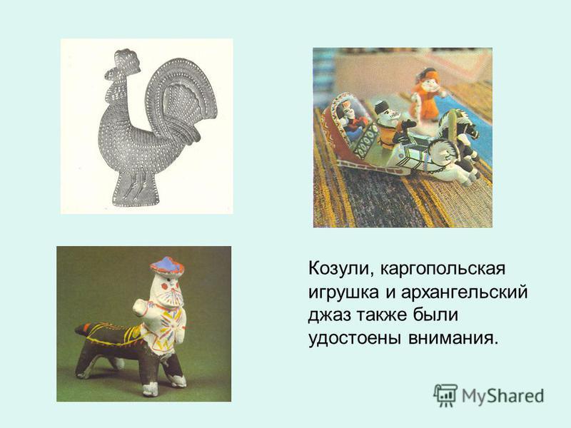 Козули, каргопольская игрушка и архангельский джаз также были удостоены внимания.