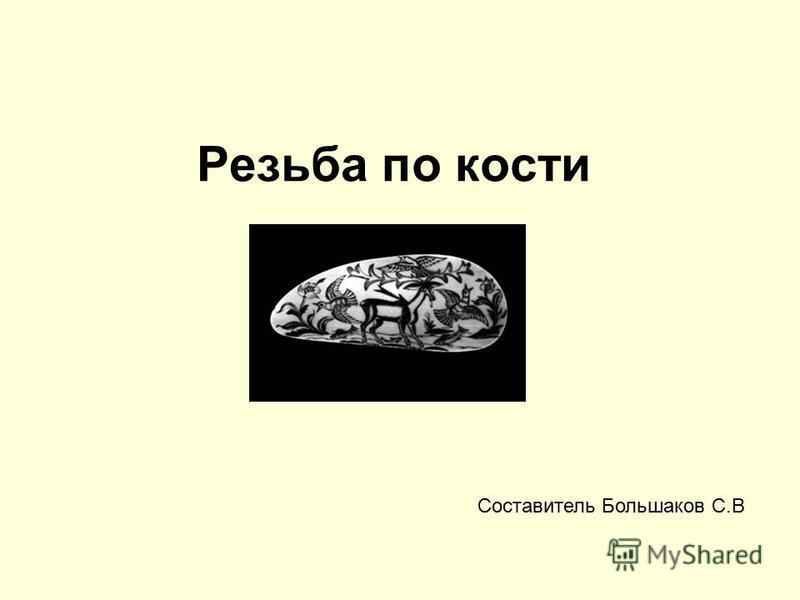 Резьба по кости Составитель Большаков С.В