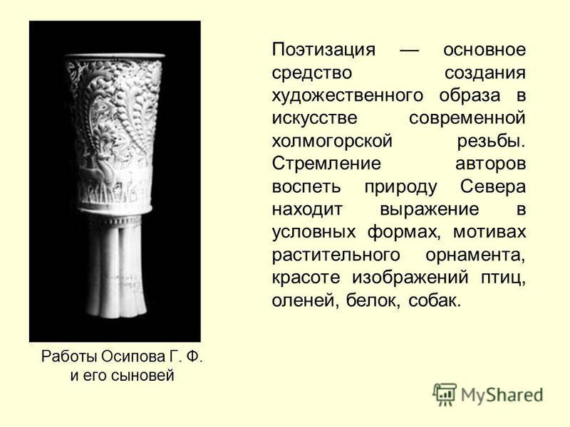 Работы Осипова Г. Ф. и его сыновей Поэтизация основное средство создания художественного образа в искусстве современной холмогорской резьбы. Стремление авторов воспеть природу Севера находит выражение в условных формах, мотивах растительного орнамент
