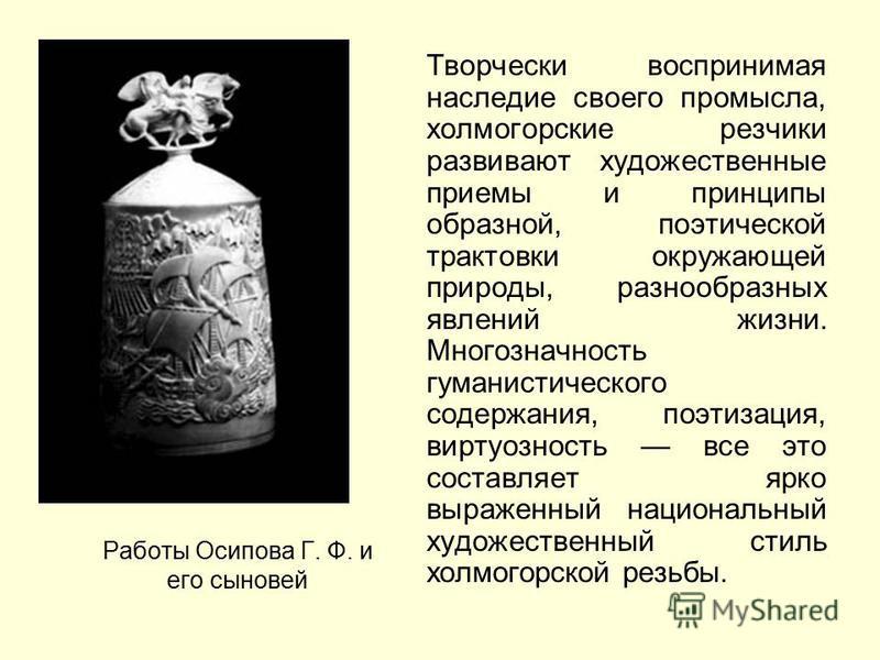 Работы Осипова Г. Ф. и его сыновей Творчески воспринимая наследие своего промысла, холмогорские резчики развивают художественные приемы и принципы образной, поэтической трактовки окружающей природы, разнообразных явлений жизни. Многозначность гуманис