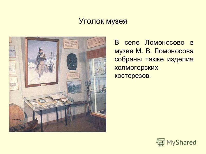 Уголок музея В селе Ломоносово в музее М. В. Ломоносова собраны также изделия холмогорских косторезов.