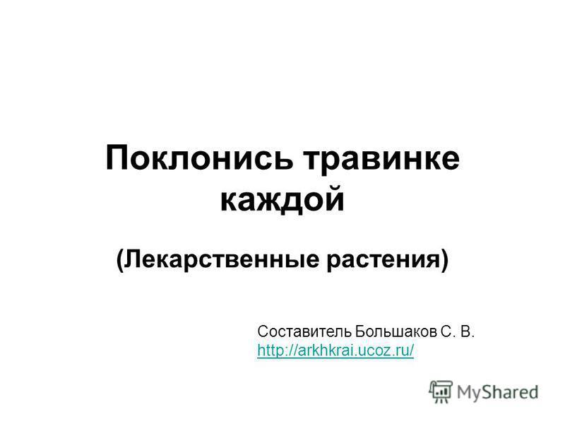 Поклонись травинке каждой (Лекарственные растения) Составитель Большаков С. В. http://arkhkrai.ucoz.ru/