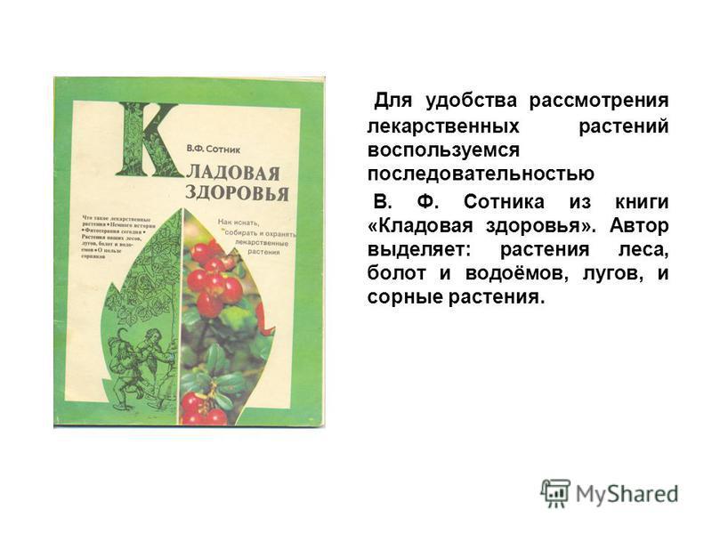 Для удобства рассмотрения лекарственных растений воспользуемся последовательностью В. Ф. Сотника из книги «Кладовая здоровья». Автор выделяет: растения леса, болот и водоёмов, лугов, и сорные растения.