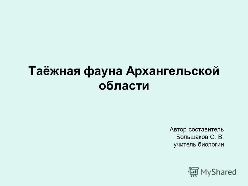 Таёжная фауна Архангельской области Автор-составитель Большаков С. В. учитель биологии