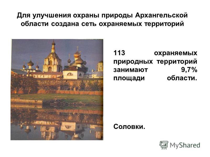 Для улучшения охраны природы Архангельской области создана сеть охраняемых территорий 113 охраняемых природных территорий занимают 9,7% площади области. Соловки.