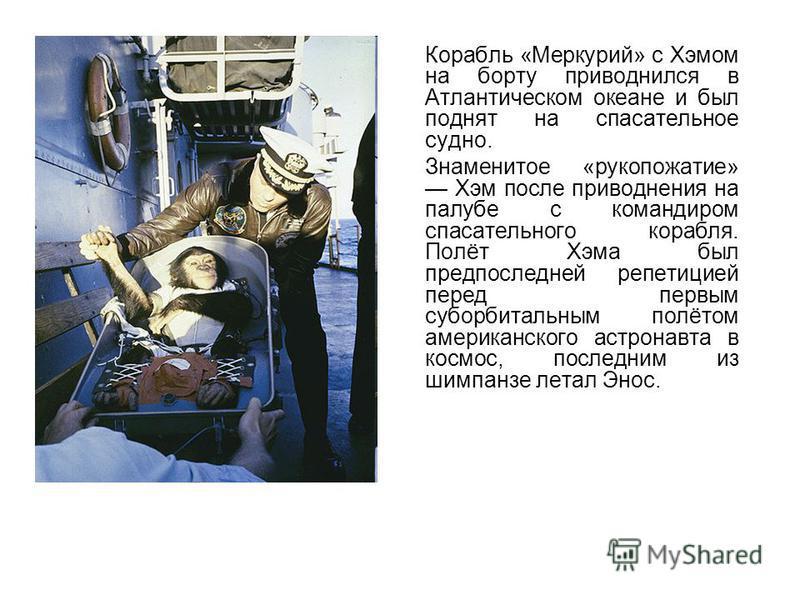 Корабль «Меркурий» с Хэмом на борту приводнился в Атлантическом океане и был поднят на спасательное судно. Знаменитое «рукопожатие» Хэм после приводнения на палубе с командиром спасательного корабля. Полёт Хэма был предпоследней репетицией перед перв