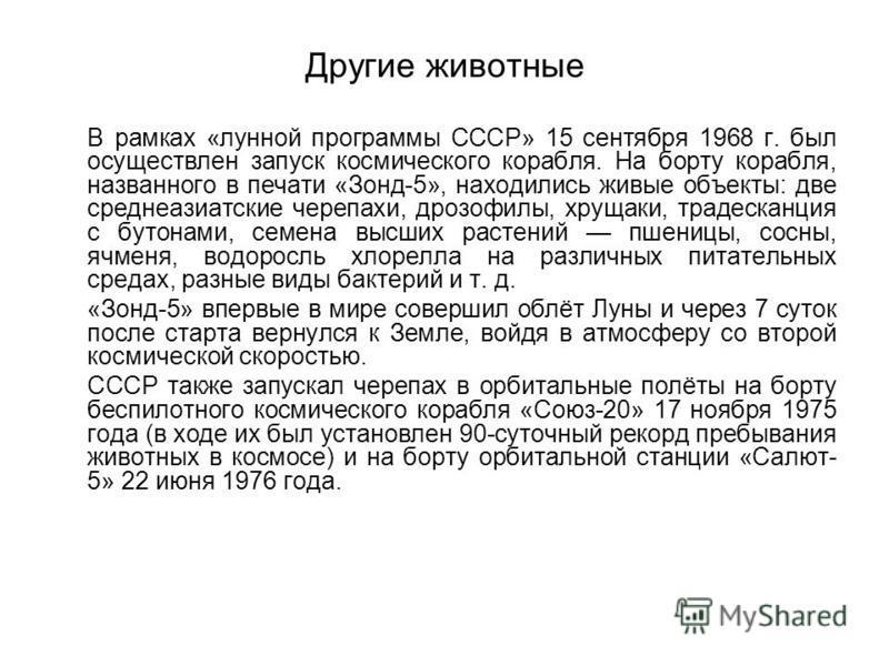 Другие животные В рамках «лунной программы СССР» 15 сентября 1968 г. был осуществлен запуск космического корабля. На борту корабля, названного в печати «Зонд-5», находились живые объекты: две среднеазиатские черепахи, дрозофилы, хрущаки, традесканция