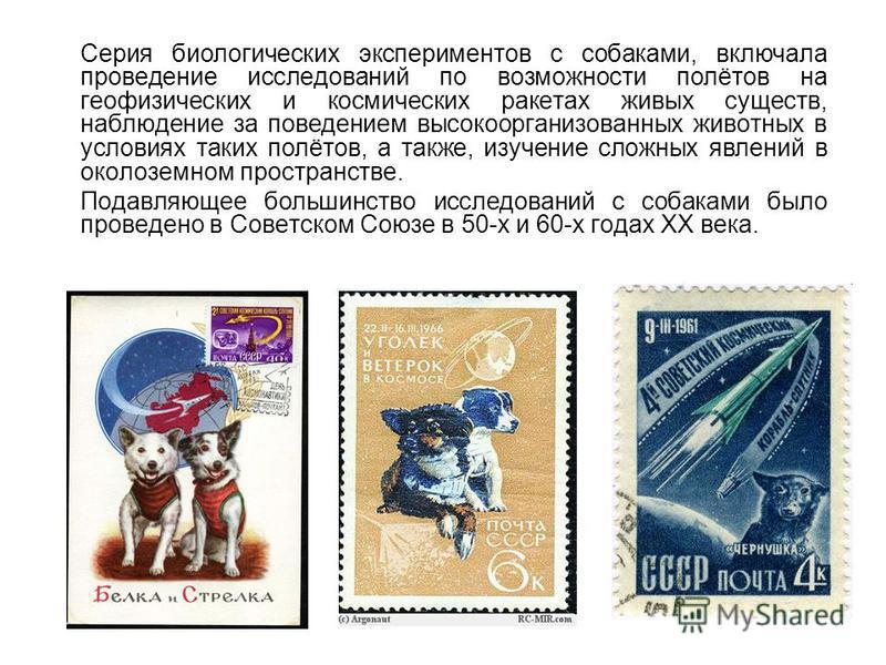 Cерия биологических экспериментов с собаками, включала проведение исследований по возможности полётов на геофизических и космических ракетах живых существ, наблюдение за поведением высокоорганизованных животных в условиях таких полётов, а также, изуч