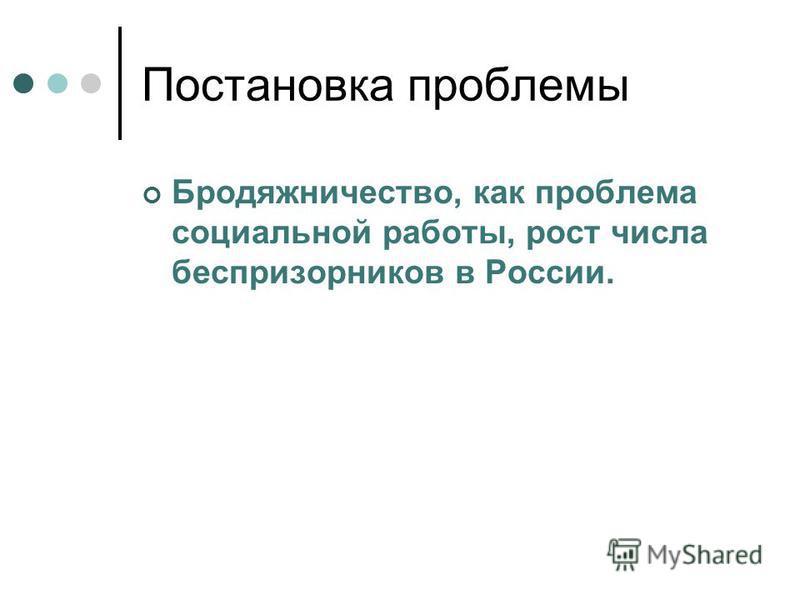 Постановка проблемы Бродяжничество, как проблема социальной работы, рост числа беспризорников в России.
