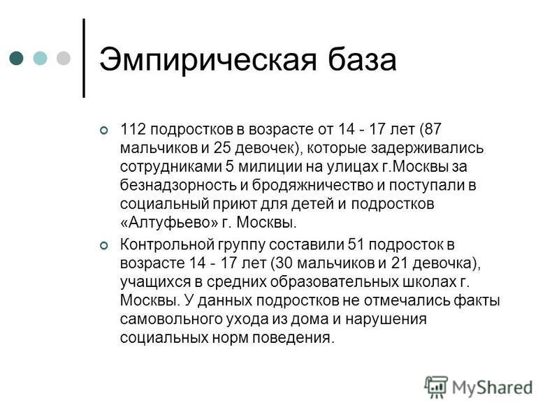 Эмпирическая база 112 подростков в возрасте от 14 - 17 лет (87 мальчиков и 25 девочек), которые задерживались сотрудниками 5 милиции на улицах г.Москвы за безнадзорность и бродяжничество и поступали в социальный приют для детей и подростков «Алтуфьев