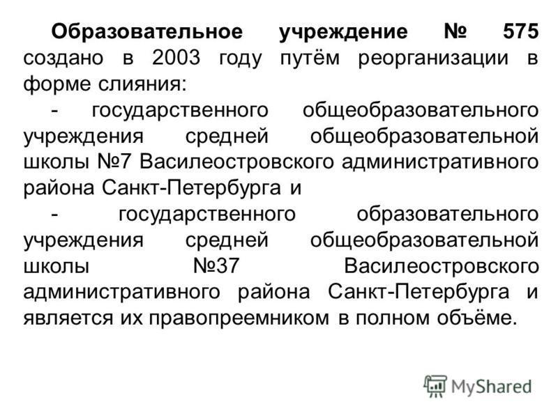 Образовательное учреждение 575 создано в 2003 году путём реорганизации в форме слияния: - государственного общеобразовательного учреждения средней общеобразовательной школы 7 Василеостровского административного района Санкт-Петербурга и - государстве