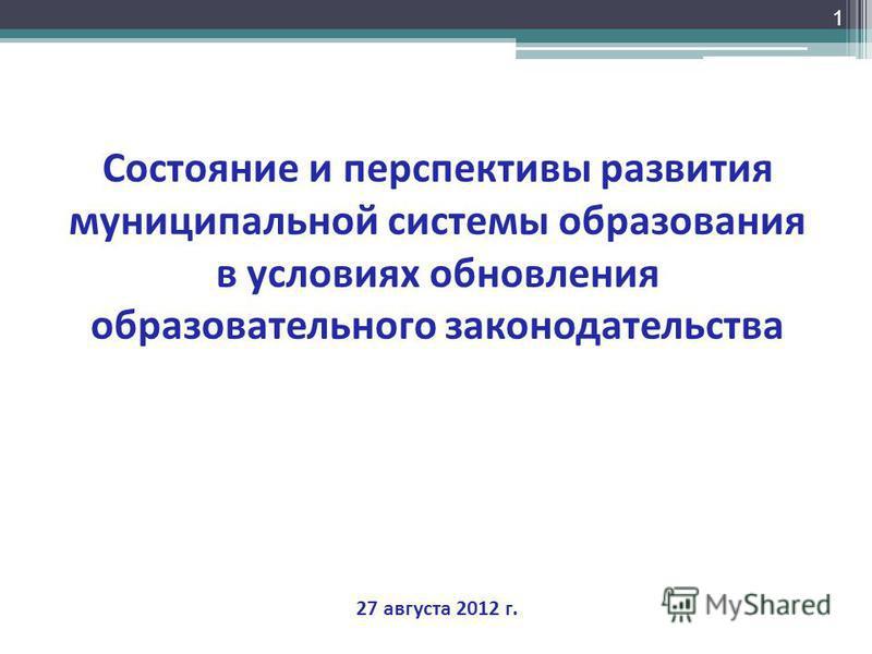 1 Состояние и перспективы развития муниципальной системы образования в условиях обновления образовательного законодательства 27 августа 2012 г.