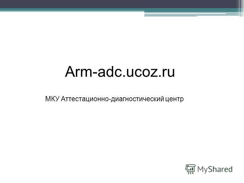 Arm-adc.ucoz.ru МКУ Аттестационно-диагностический центр