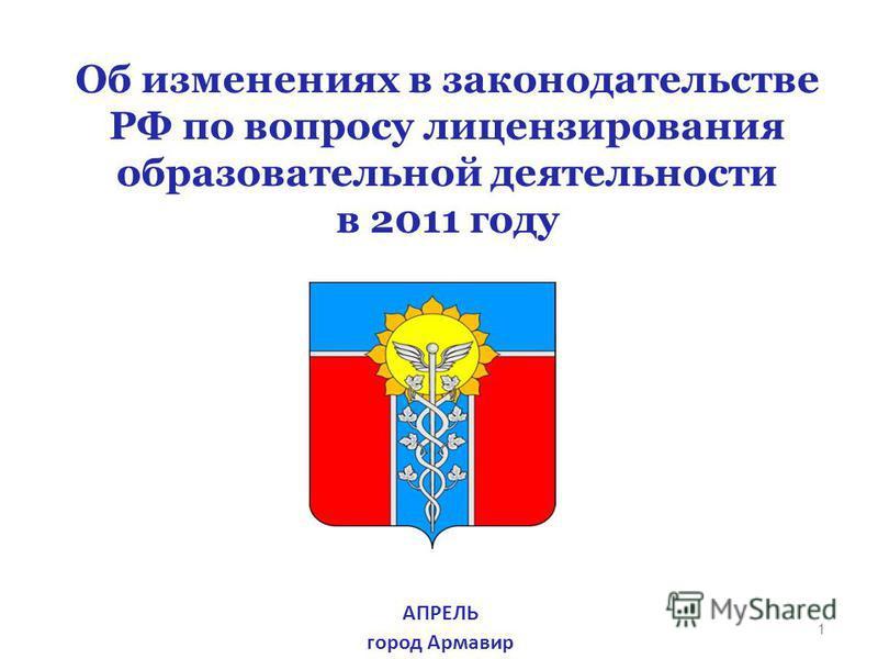 1 Об изменениях в законодательстве РФ по вопросу лицензирования образовательной деятельности в 2011 году АПРЕЛЬ город Армавир