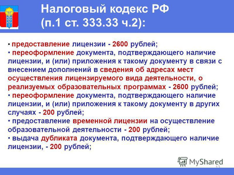 13 Налоговый кодекс РФ (п.1 ст. 333.33 ч.2): предоставление лицензии - 2600 рублей; переоформление документа, подтверждающего наличие лицензии, и (или) приложения к такому документу в связи с внесением дополнений в сведения об адресах мест осуществле